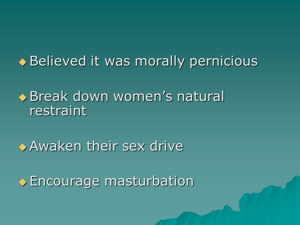  Believed it was morally pernicious  Break down women's natural restraint  Awaken their sex drive  Encourage masturbation