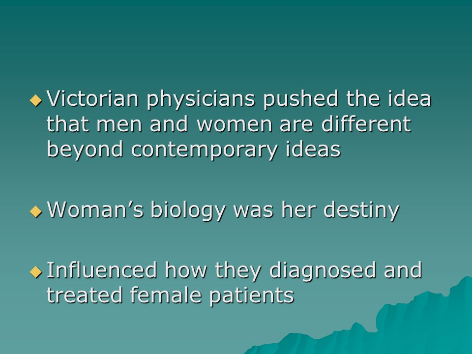 Victorian physicians pushed the idea that men and women are different beyond contemporary ideas  Woman's biology was her destiny  Influenced how they diagnosed and treated female patients