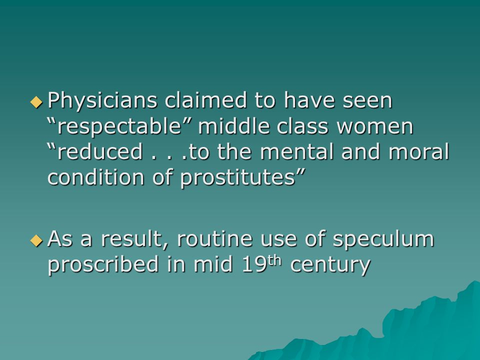  Physicians claimed to have seen respectable middle class women reduced...to the mental and moral condition of prostitutes  As a result, routine use of speculum proscribed in mid 19 th century