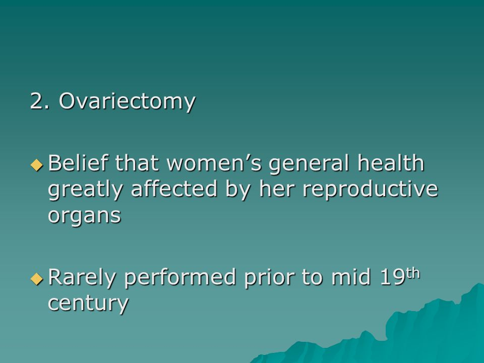 2. Ovariectomy  Belief that women's general health greatly affected by her reproductive organs  Rarely performed prior to mid 19 th century