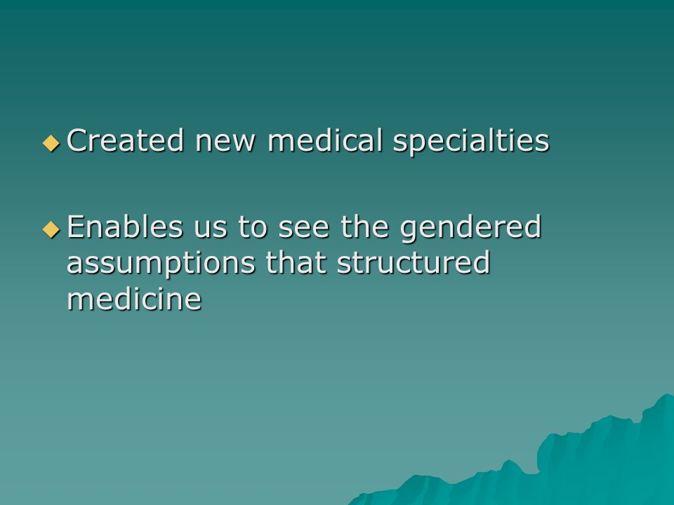  Created new medical specialties  Enables us to see the gendered assumptions that structured medicine