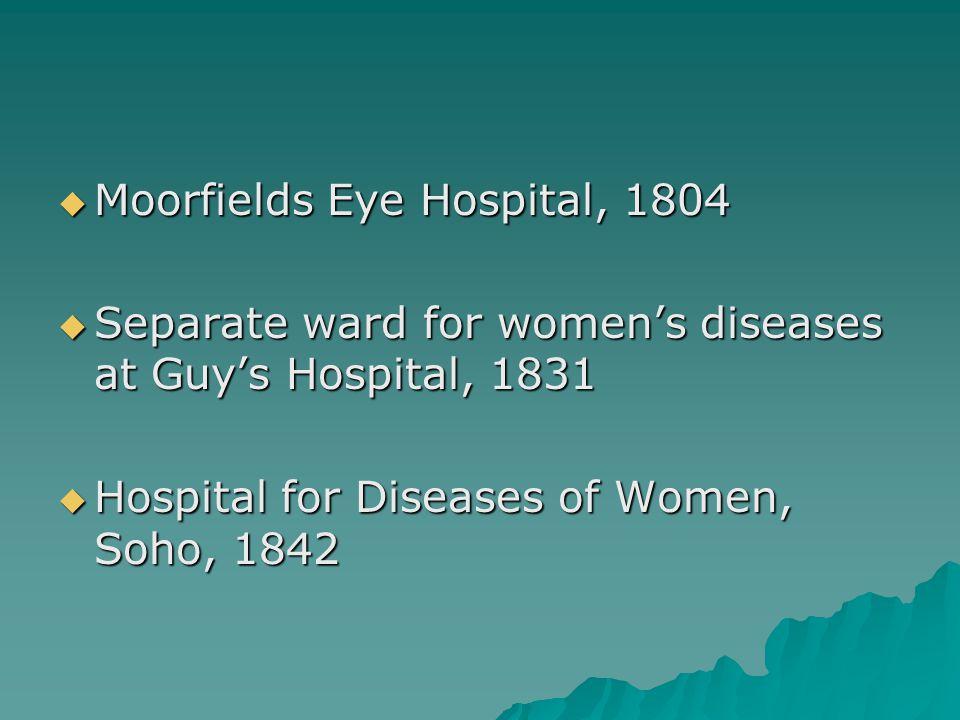  Moorfields Eye Hospital, 1804  Separate ward for women's diseases at Guy's Hospital, 1831  Hospital for Diseases of Women, Soho, 1842
