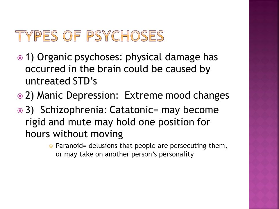  1) Organic psychoses: physical damage has occurred in the brain could be caused by untreated STD's  2) Manic Depression: Extreme mood changes  3) Schizophrenia: Catatonic= may become rigid and mute may hold one position for hours without moving  Paranoid= delusions that people are persecuting them, or may take on another person's personality