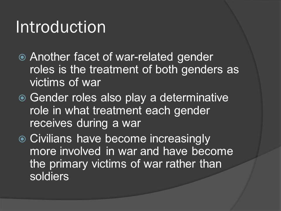 Introduction  Another facet of war-related gender roles is the treatment of both genders as victims of war  Gender roles also play a determinative r