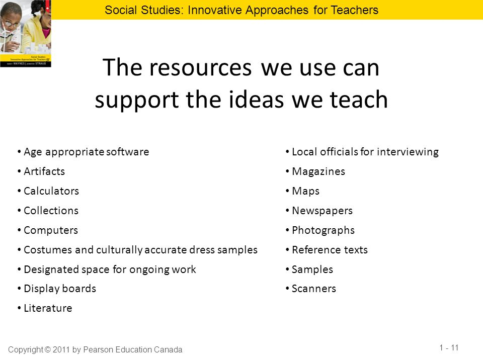 Social Studies: Innovative Approaches for Teachers The resources we use can support the ideas we teach Copyright © 2011 by Pearson Education Canada 1