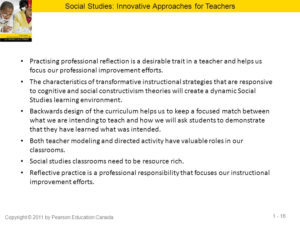 Social Studies: Innovative Approaches for Teachers 1 - 16 Copyright © 2011 by Pearson Education Canada Practising professional reflection is a desirab