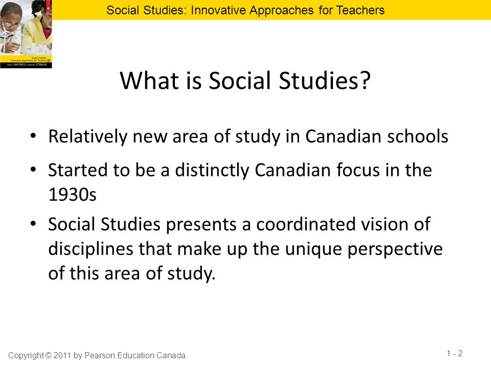 Social Studies: Innovative Approaches for Teachers Social Studies draws from… Copyright © 2011 by Pearson Education Canada 1 - 3 Archeology Philosophy Anthropology Political science Economics Psychology Geography Religion History Sociology Law Space sciences