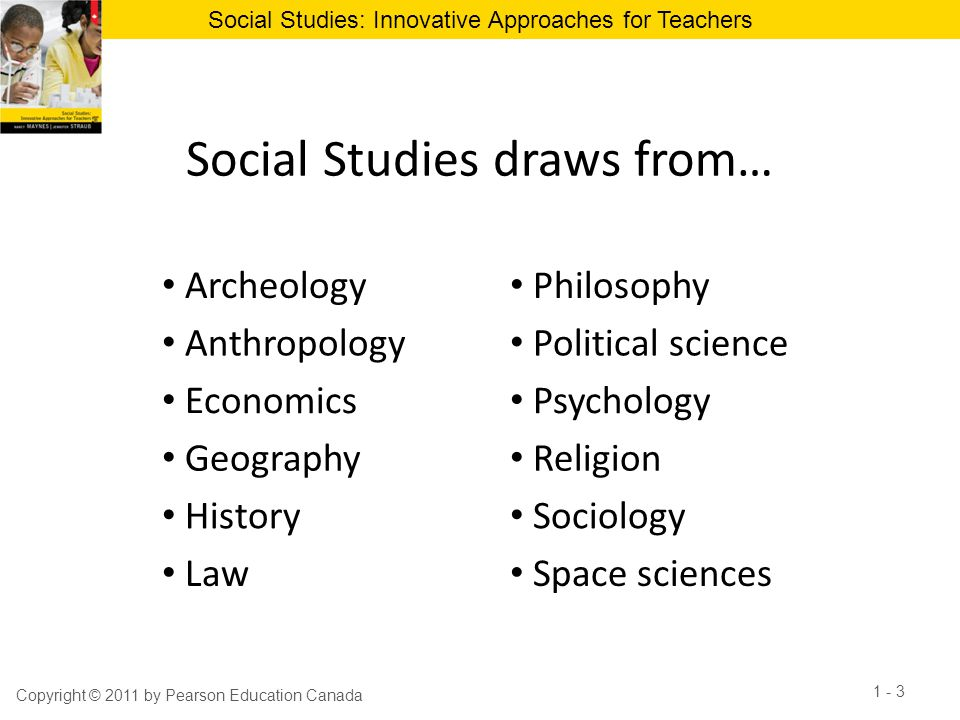 Social Studies: Innovative Approaches for Teachers Social Studies draws from… Copyright © 2011 by Pearson Education Canada 1 - 3 Archeology Philosophy