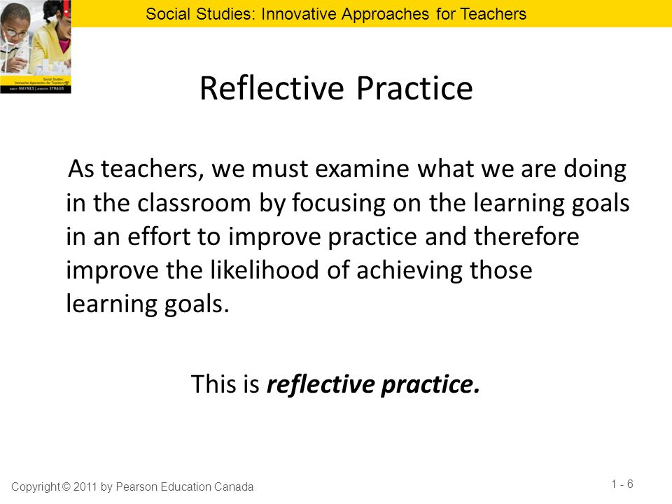Social Studies: Innovative Approaches for Teachers Reflective Practice As teachers, we must examine what we are doing in the classroom by focusing on