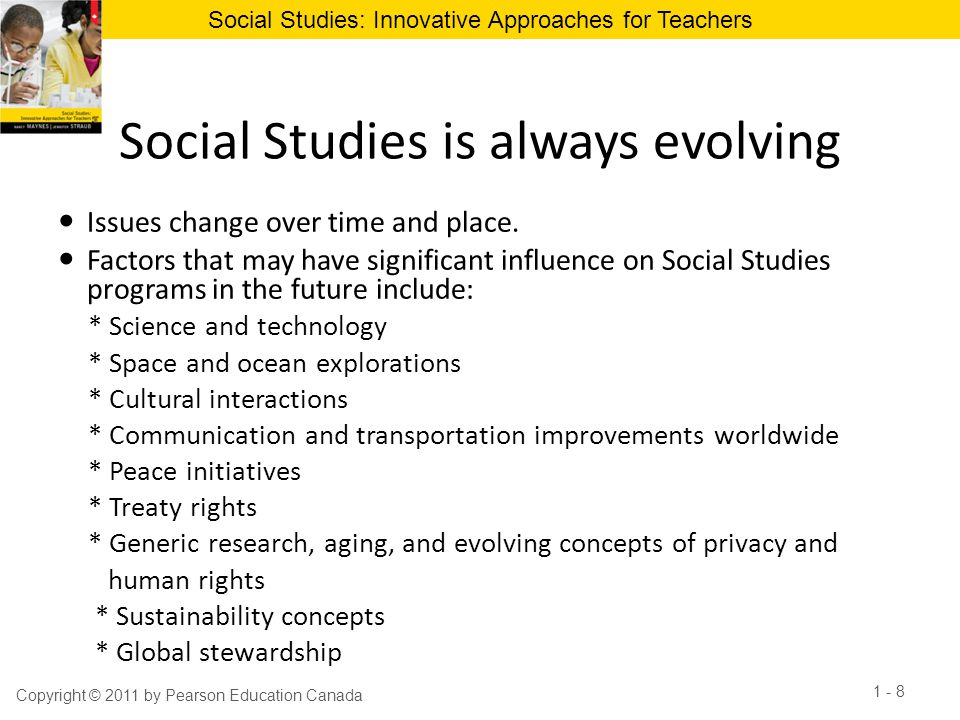 Social Studies: Innovative Approaches for Teachers Values Instruction in Social Studies Social Studies educators will address instruction about values in three instances: * examining historical and geographic situations that require a value laden perspective * involving students in simulated experiences that require perspective taking * including direct instruction about a common local value Copyright © 2011 by Pearson Education Canada 1 - 9