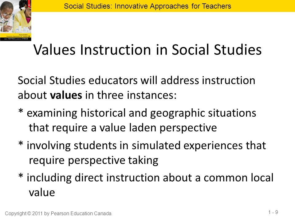 Social Studies: Innovative Approaches for Teachers Some values are inherent in topics of study within the discipline Example: When we teach complex skills such as comparison or correlation  students will learn more about active listening, inclusiveness and respect for diversity When we teach about sustainability and global stewardship  students will learn more about responsibility, sharing, and fairness Copyright © 2011 by Pearson Education Canada 1 - 10