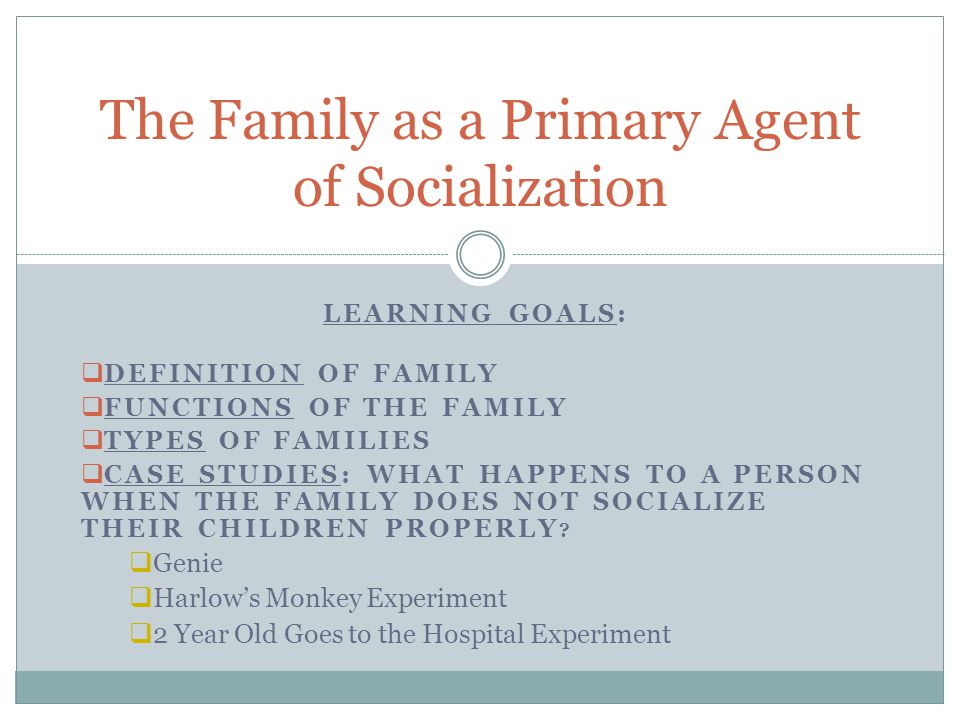 LEARNING GOALS:  DEFINITION OF FAMILY  FUNCTIONS OF THE FAMILY  TYPES OF FAMILIES  CASE STUDIES: WHAT HAPPENS TO A PERSON WHEN THE FAMILY DOES NOT SOCIALIZE THEIR CHILDREN PROPERLY .