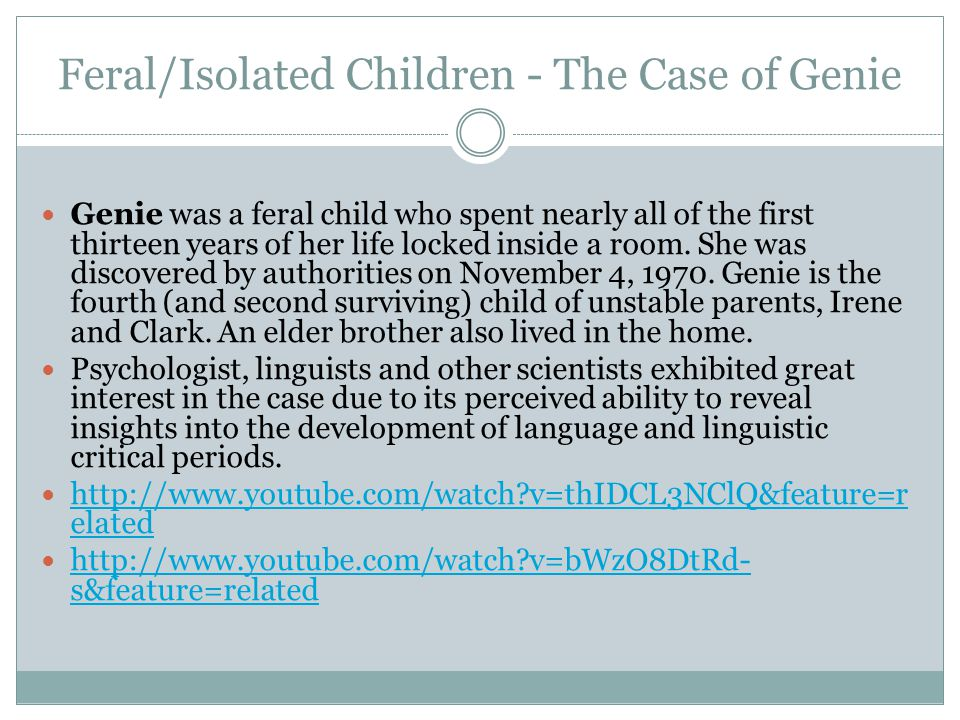 Feral/Isolated Children - The Case of Genie Genie was a feral child who spent nearly all of the first thirteen years of her life locked inside a room.