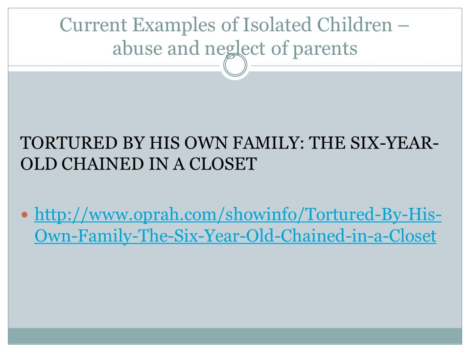 Current Examples of Isolated Children – abuse and neglect of parents TORTURED BY HIS OWN FAMILY: THE SIX-YEAR- OLD CHAINED IN A CLOSET   Own-Family-The-Six-Year-Old-Chained-in-a-Closet   Own-Family-The-Six-Year-Old-Chained-in-a-Closet