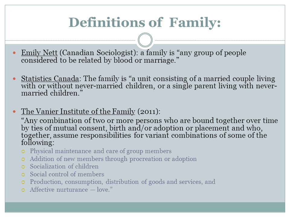 Definitions of Family: Emily Nett (Canadian Sociologist): a family is any group of people considered to be related by blood or marriage. Statistics Canada: The family is a unit consisting of a married couple living with or without never-married children, or a single parent living with never- married children. The Vanier Institute of the Family (2011): Any combination of two or more persons who are bound together over time by ties of mutual consent, birth and/or adoption or placement and who, together, assume responsibilities for variant combinations of some of the following:  Physical maintenance and care of group members  Addition of new members through procreation or adoption  Socialization of children  Social control of members  Production, consumption, distribution of goods and services, and  Affective nurturance — love.