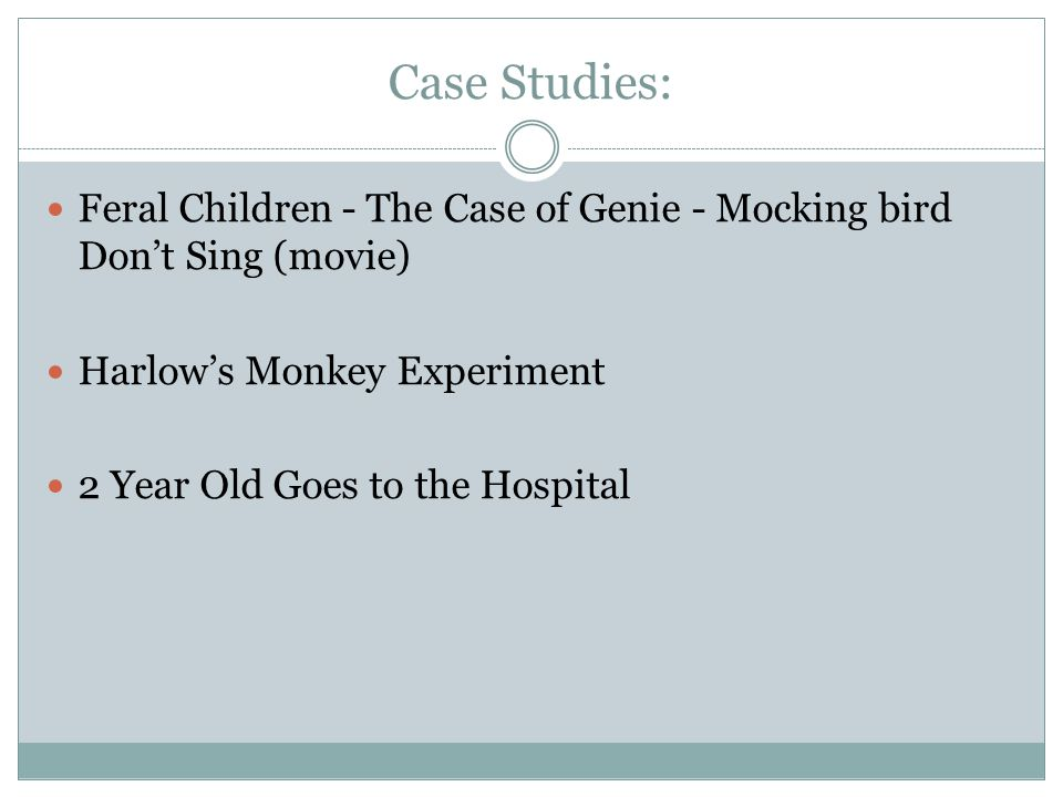 Case Studies: Feral Children - The Case of Genie - Mocking bird Don't Sing (movie) Harlow's Monkey Experiment 2 Year Old Goes to the Hospital