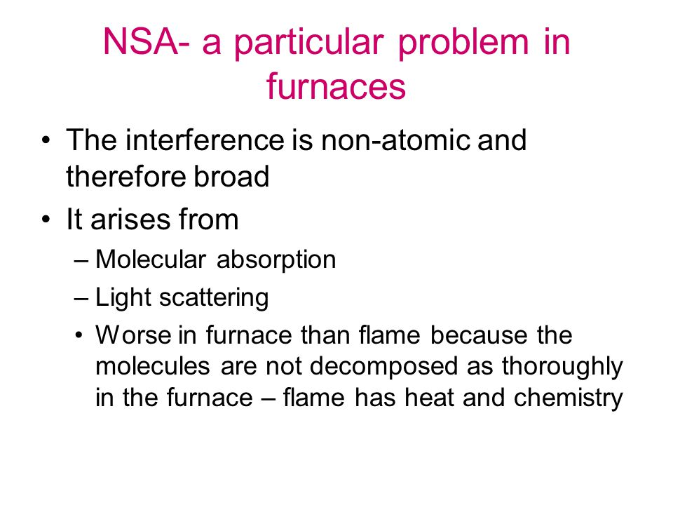 NSA- a particular problem in furnaces The interference is non-atomic and therefore broad It arises from –Molecular absorption –Light scattering Worse in furnace than flame because the molecules are not decomposed as thoroughly in the furnace – flame has heat and chemistry