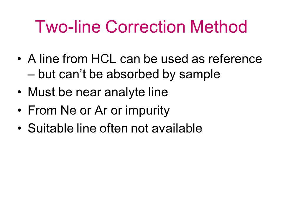 Two-line Correction Method A line from HCL can be used as reference – but can't be absorbed by sample Must be near analyte line From Ne or Ar or impurity Suitable line often not available