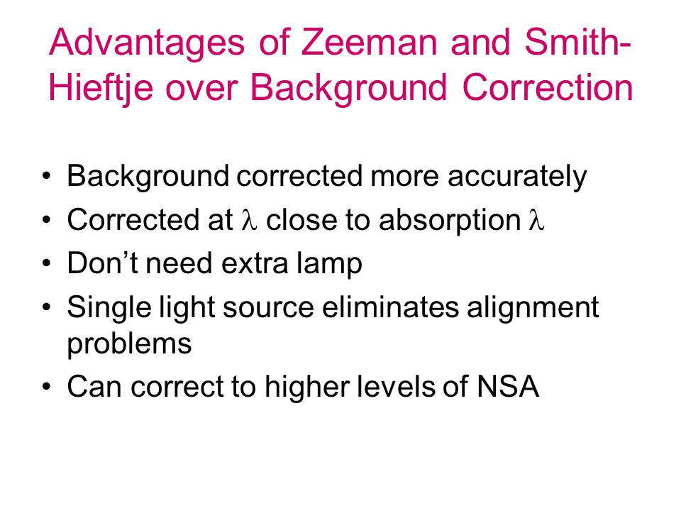 Advantages of Zeeman and Smith- Hieftje over Background Correction Background corrected more accurately Corrected at close to absorption Don't need ex
