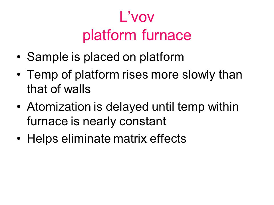 L'vov platform furnace Sample is placed on platform Temp of platform rises more slowly than that of walls Atomization is delayed until temp within fur