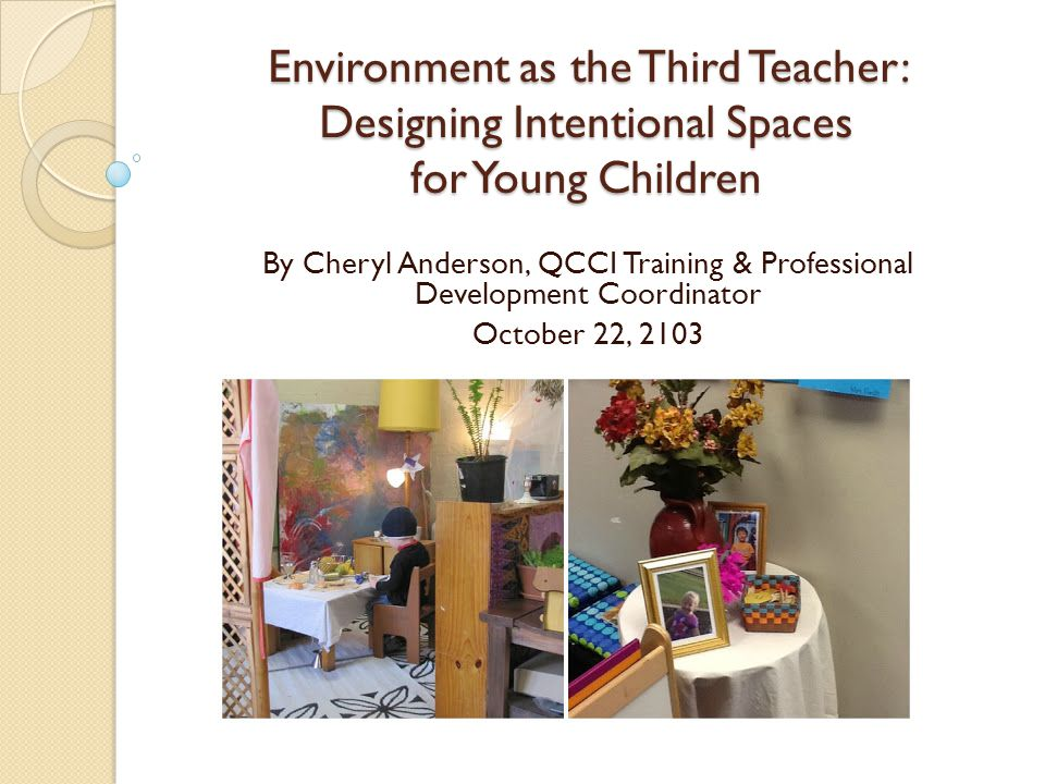 Environment as the Third Teacher: Designing Intentional Spaces for Young Children By Cheryl Anderson, QCCI Training & Professional Development Coordin