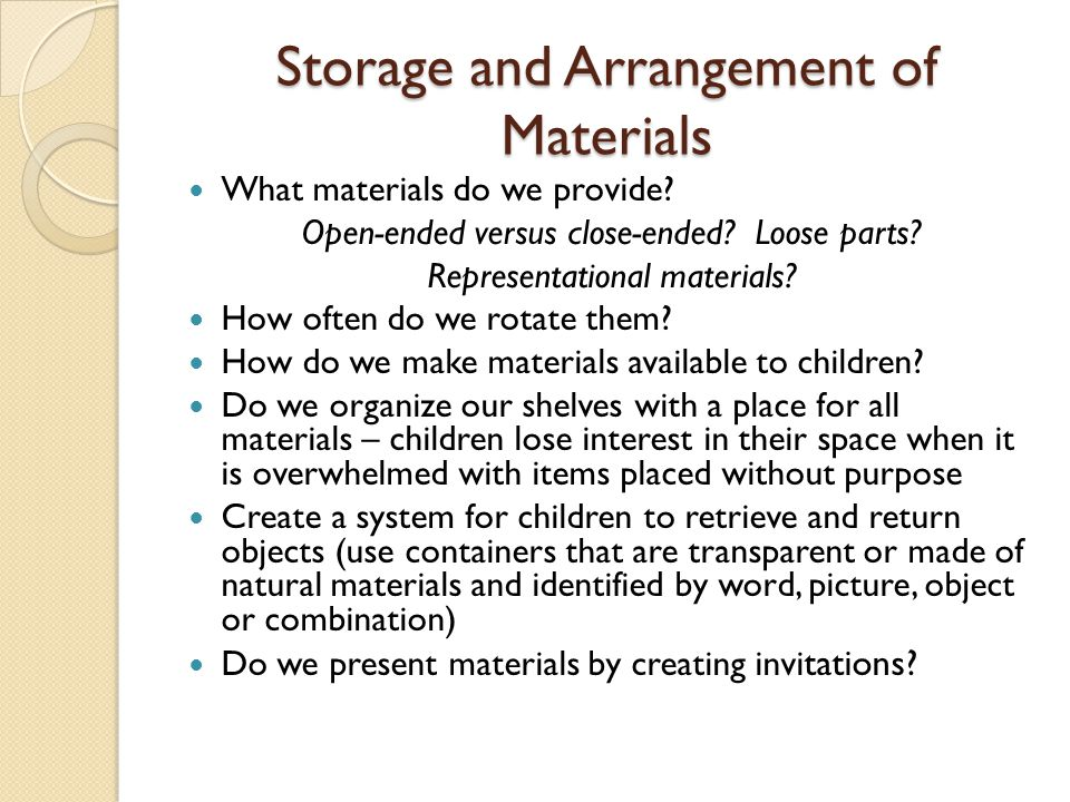 What materials do we provide? Open-ended versus close-ended? Loose parts? Representational materials? How often do we rotate them? How do we make mate