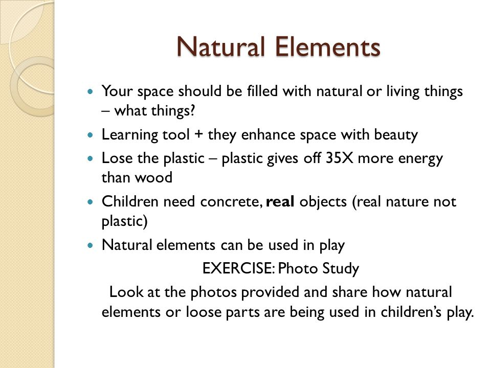 Your space should be filled with natural or living things – what things? Learning tool + they enhance space with beauty Lose the plastic – plastic giv