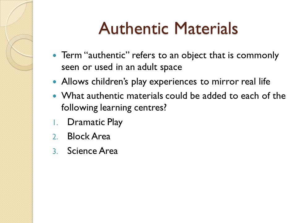 "Term ""authentic"" refers to an object that is commonly seen or used in an adult space Allows children's play experiences to mirror real life What authe"