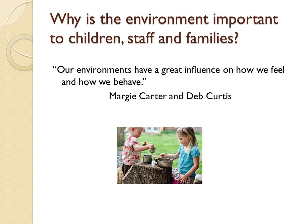 "Why is the environment important to children, staff and families? ""Our environments have a great influence on how we feel and how we behave."" Margie C"