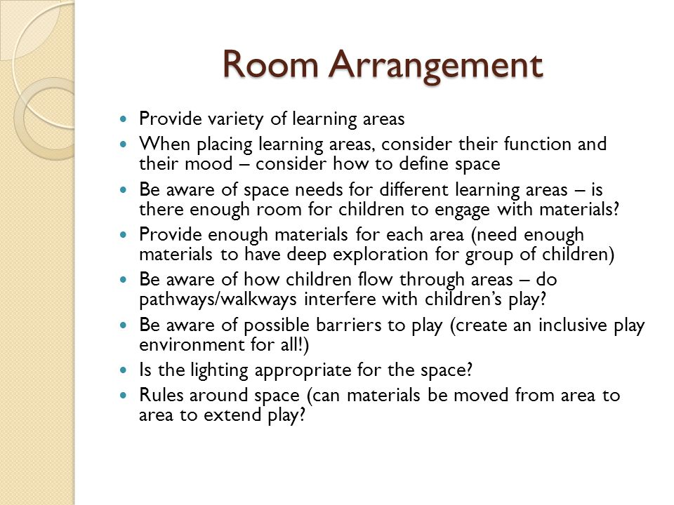 Provide variety of learning areas When placing learning areas, consider their function and their mood – consider how to define space Be aware of space