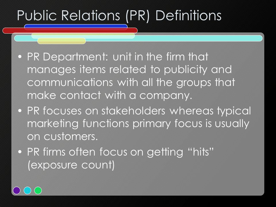 Public Relations (PR) Definitions PR Department: unit in the firm that manages items related to publicity and communications with all the groups that