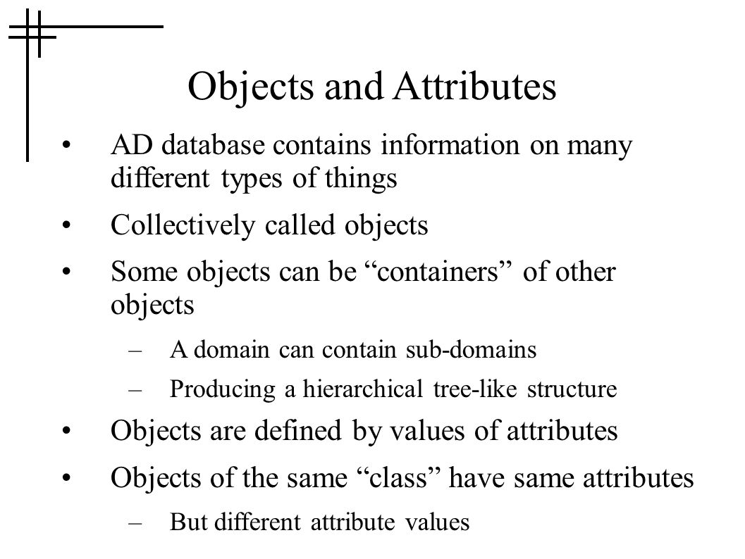 Objects and Attributes AD database contains information on many different types of things Collectively called objects Some objects can be containers of other objects –A domain can contain sub-domains –Producing a hierarchical tree-like structure Objects are defined by values of attributes Objects of the same class have same attributes –But different attribute values