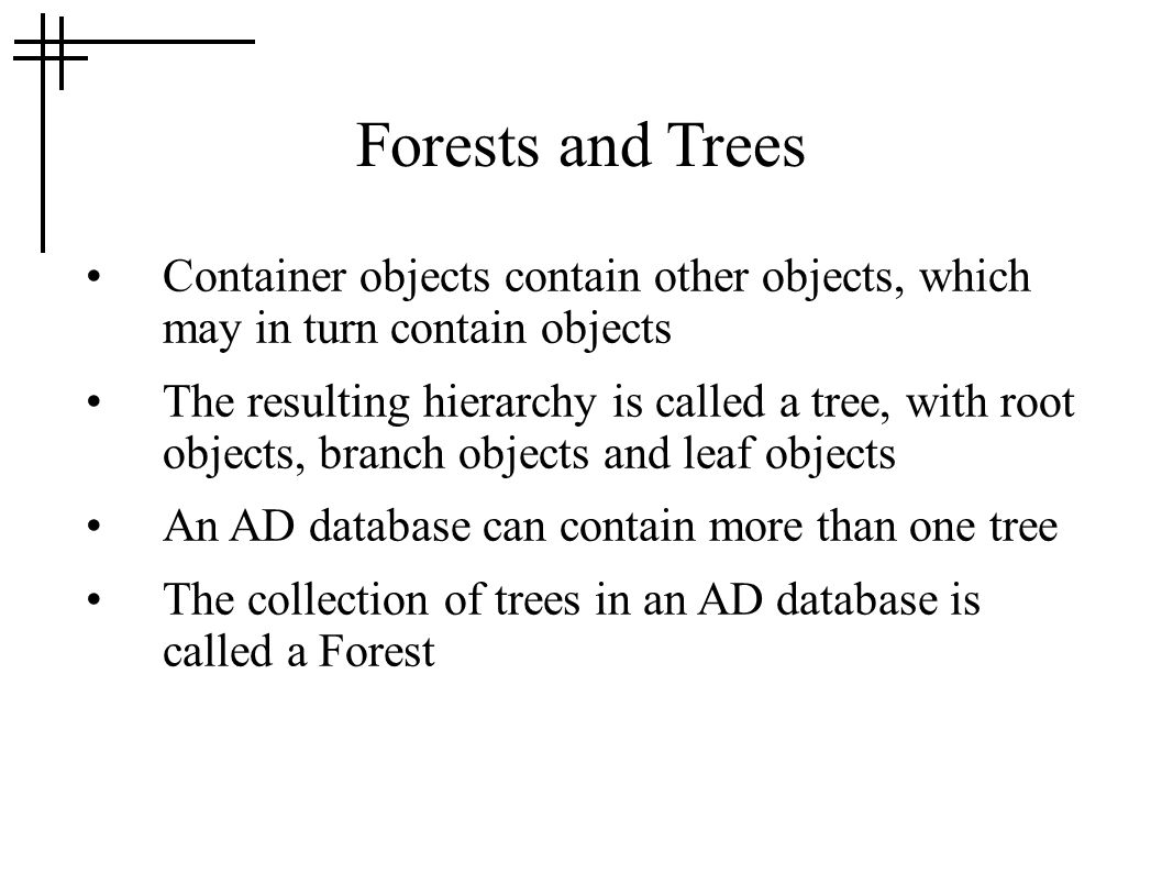 Forests and Trees Container objects contain other objects, which may in turn contain objects The resulting hierarchy is called a tree, with root objects, branch objects and leaf objects An AD database can contain more than one tree The collection of trees in an AD database is called a Forest