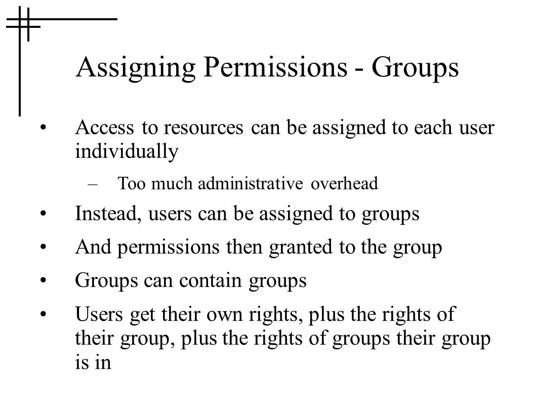 Assigning Permissions - Groups Access to resources can be assigned to each user individually –Too much administrative overhead Instead, users can be a