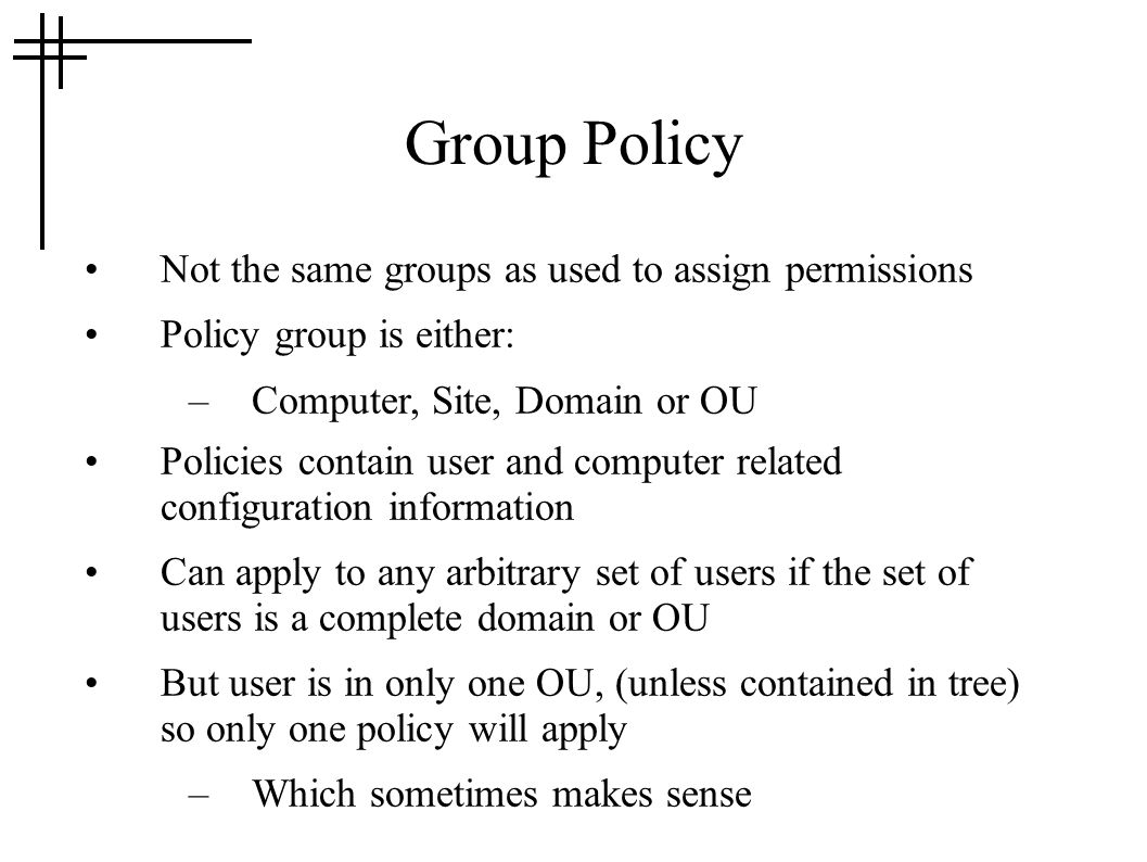 Group Policy Not the same groups as used to assign permissions Policy group is either: –Computer, Site, Domain or OU Policies contain user and computer related configuration information Can apply to any arbitrary set of users if the set of users is a complete domain or OU But user is in only one OU, (unless contained in tree) so only one policy will apply –Which sometimes makes sense