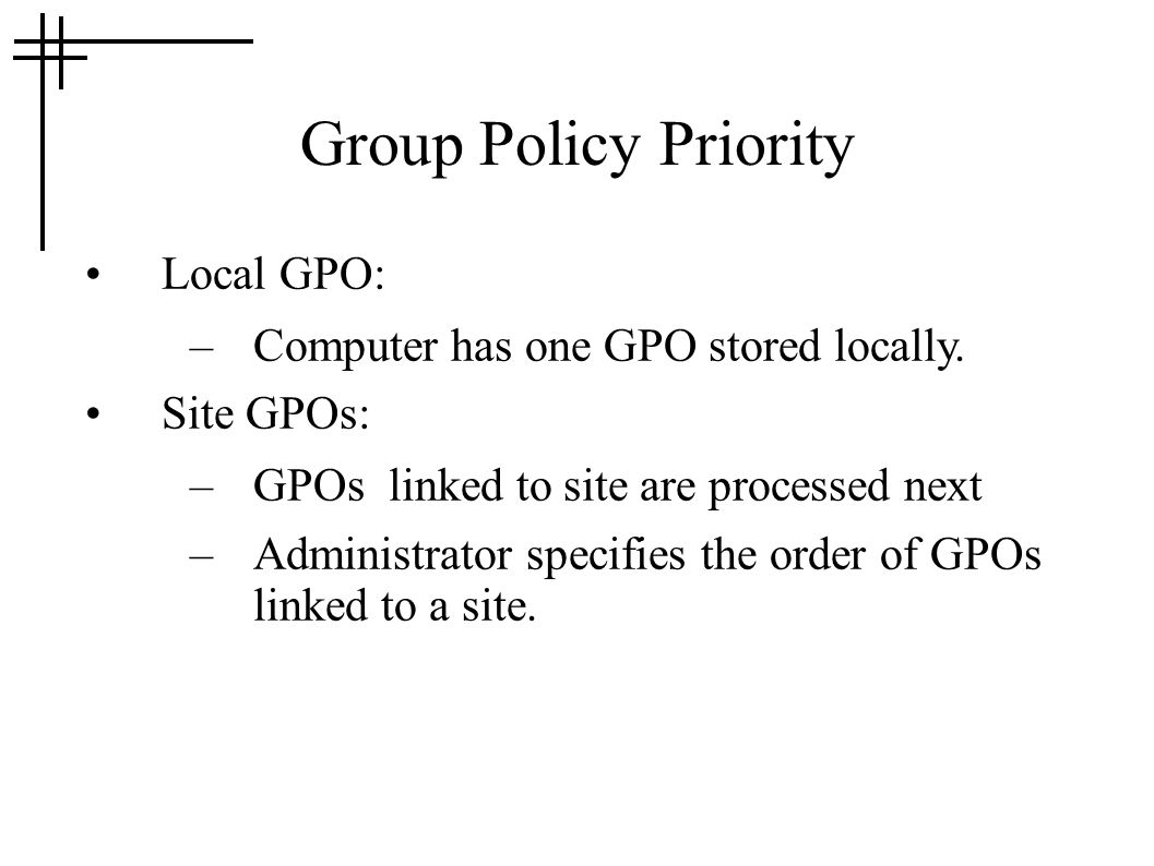 Group Policy Priority Local GPO: –Computer has one GPO stored locally. Site GPOs: –GPOs linked to site are processed next –Administrator specifies the