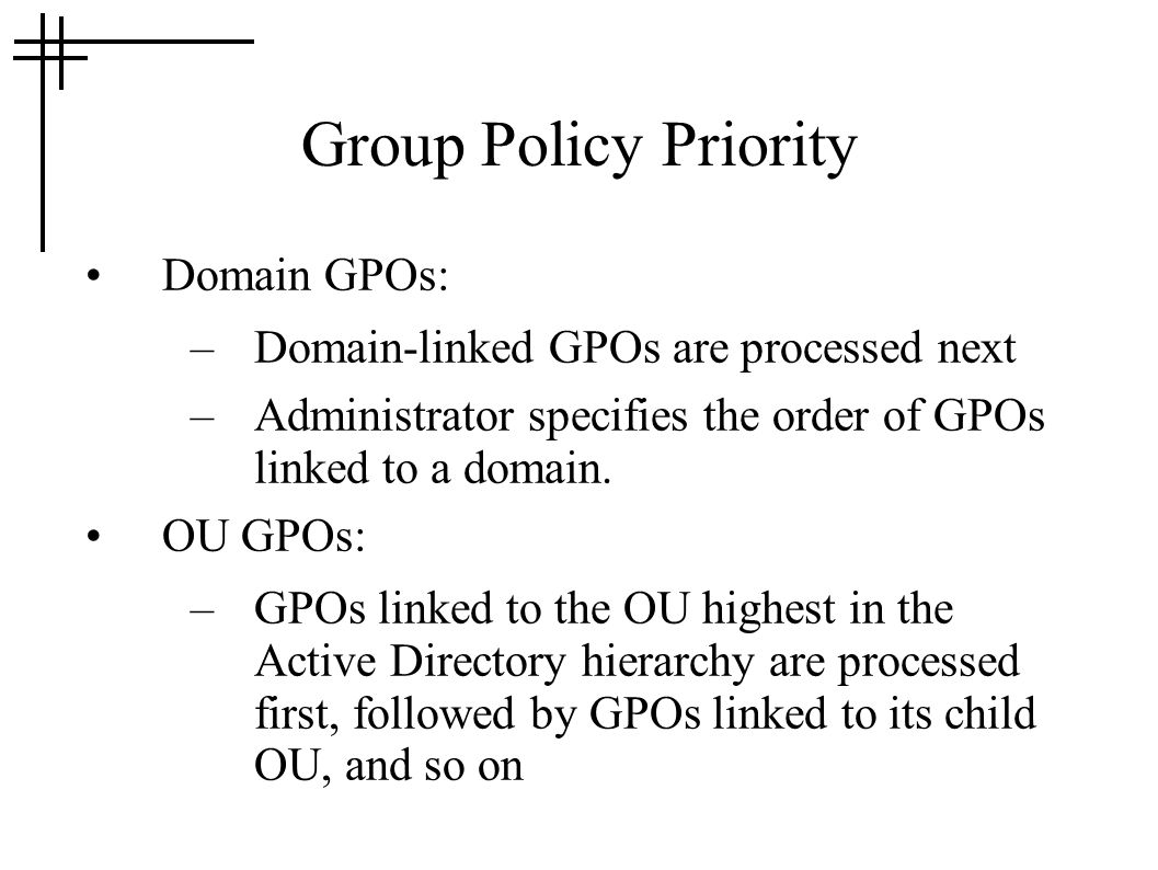 Group Policy Priority Domain GPOs: –Domain-linked GPOs are processed next –Administrator specifies the order of GPOs linked to a domain. OU GPOs: –GPO