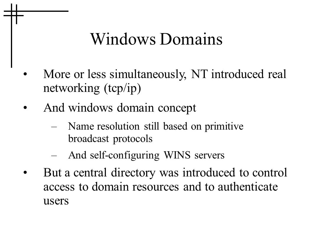 Windows Domains More or less simultaneously, NT introduced real networking (tcp/ip) And windows domain concept –Name resolution still based on primitive broadcast protocols –And self-configuring WINS servers But a central directory was introduced to control access to domain resources and to authenticate users