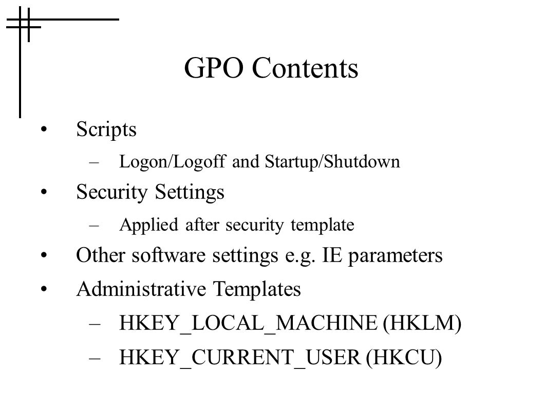 GPO Contents Scripts –Logon/Logoff and Startup/Shutdown Security Settings –Applied after security template Other software settings e.g. IE parameters
