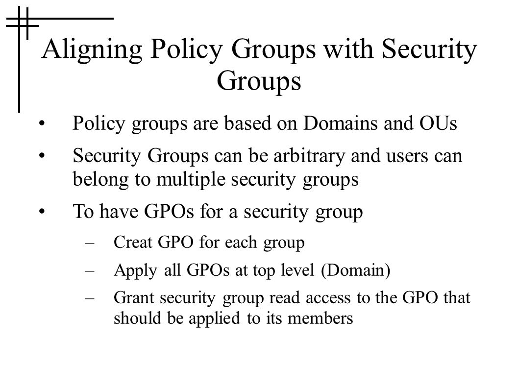 Aligning Policy Groups with Security Groups Policy groups are based on Domains and OUs Security Groups can be arbitrary and users can belong to multiple security groups To have GPOs for a security group –Creat GPO for each group –Apply all GPOs at top level (Domain) –Grant security group read access to the GPO that should be applied to its members