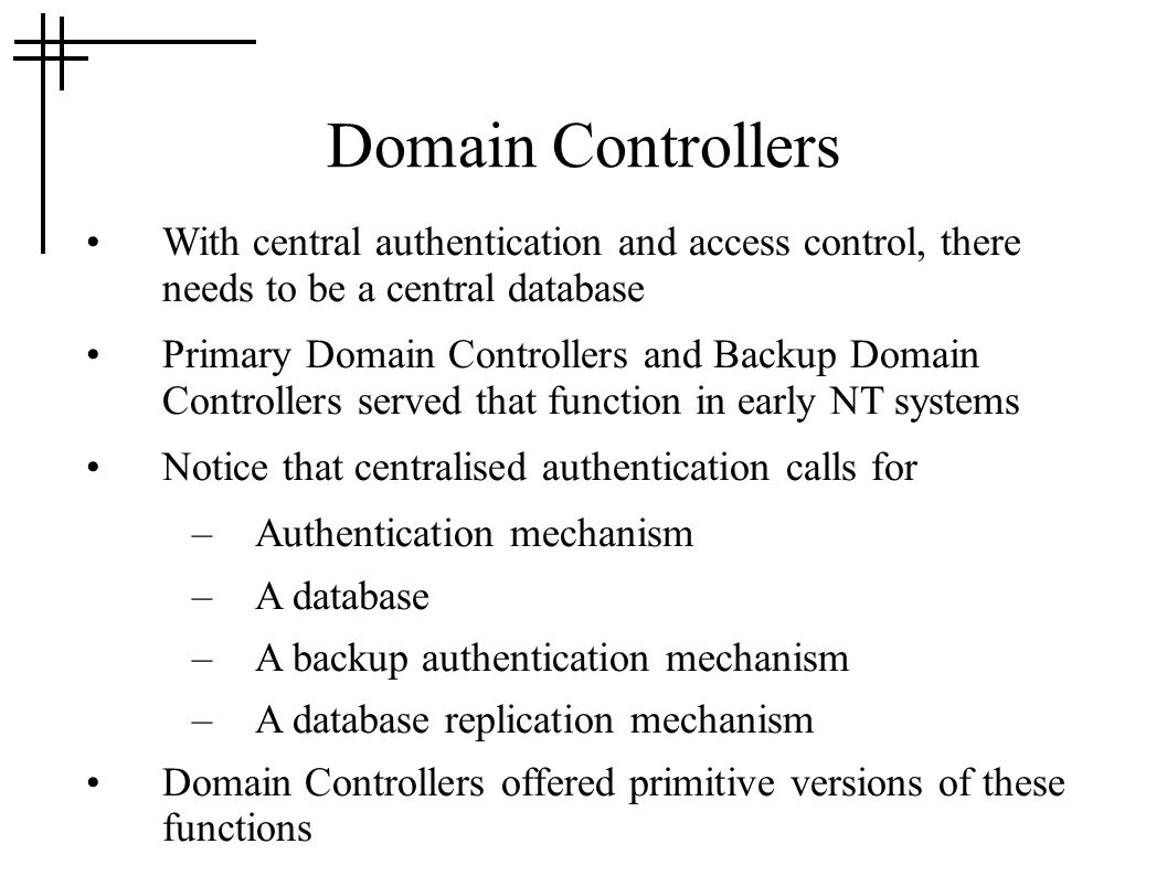 Domain Controllers With central authentication and access control, there needs to be a central database Primary Domain Controllers and Backup Domain Controllers served that function in early NT systems Notice that centralised authentication calls for –Authentication mechanism –A database –A backup authentication mechanism –A database replication mechanism Domain Controllers offered primitive versions of these functions