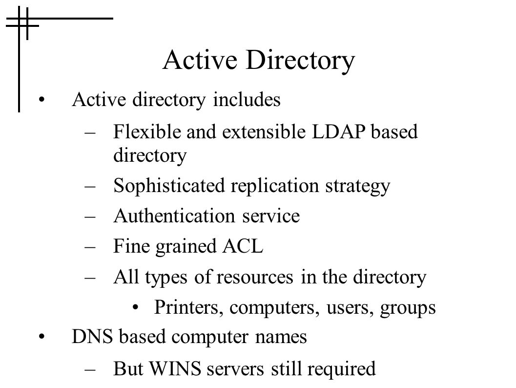 Active Directory Active directory includes –Flexible and extensible LDAP based directory –Sophisticated replication strategy –Authentication service –Fine grained ACL –All types of resources in the directory Printers, computers, users, groups DNS based computer names –But WINS servers still required