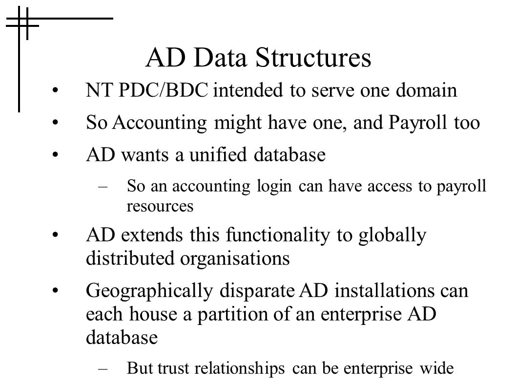 AD Data Structures NT PDC/BDC intended to serve one domain So Accounting might have one, and Payroll too AD wants a unified database –So an accounting login can have access to payroll resources AD extends this functionality to globally distributed organisations Geographically disparate AD installations can each house a partition of an enterprise AD database –But trust relationships can be enterprise wide