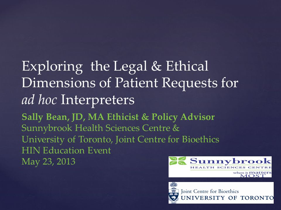 Sally Bean, JD, MA Ethicist & Policy Advisor Sunnybrook Health Sciences Centre & University of Toronto, Joint Centre for Bioethics HIN Education Event May 23, 2013 Exploring the Legal & Ethical Dimensions of Patient Requests for ad hoc Interpreters