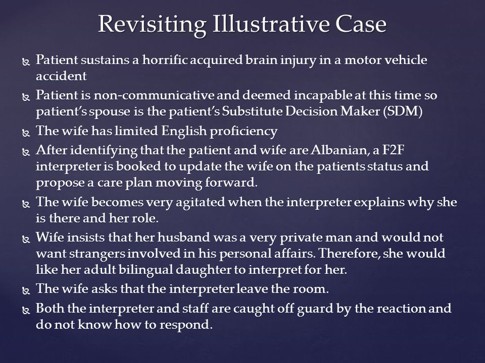  Patient sustains a horrific acquired brain injury in a motor vehicle accident  Patient is non-communicative and deemed incapable at this time so patient's spouse is the patient's Substitute Decision Maker (SDM)  The wife has limited English proficiency  After identifying that the patient and wife are Albanian, a F2F interpreter is booked to update the wife on the patients status and propose a care plan moving forward.