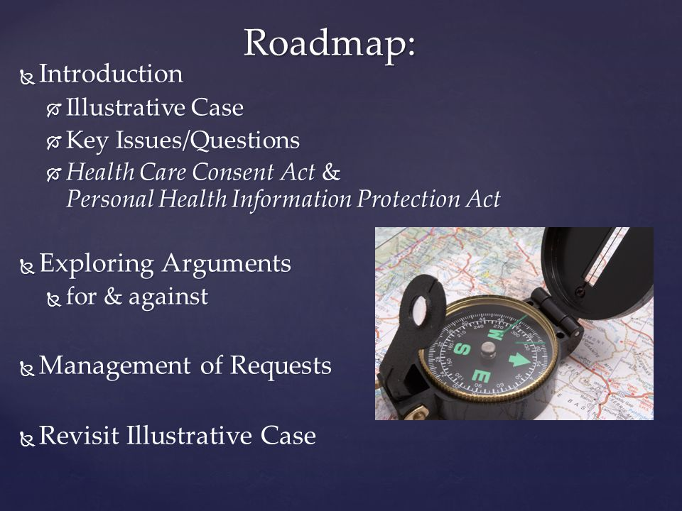  Introduction  Illustrative Case  Key Issues/Questions  Health Care Consent Act & Personal Health Information Protection Act  Exploring Arguments  for & against  Management of Requests  Revisit Illustrative Case Roadmap:
