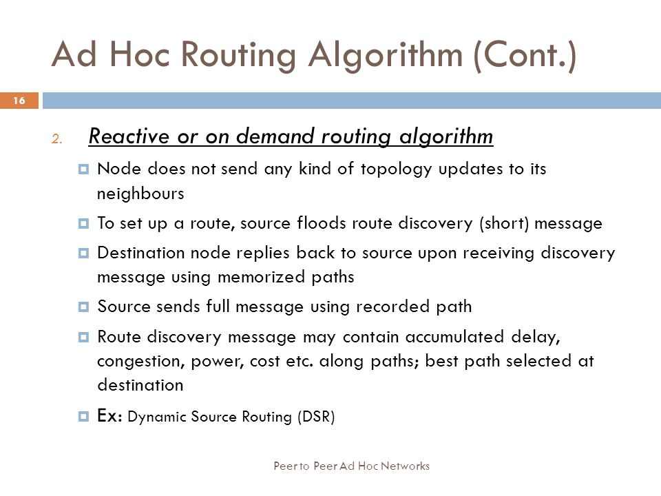 Ad Hoc Routing Algorithm (Cont.) 2. Reactive or on demand routing algorithm  Node does not send any kind of topology updates to its neighbours  To s