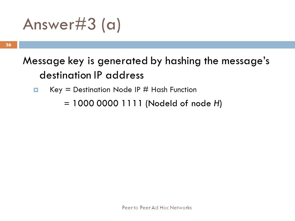 Answer#3 (a) Peer to Peer Ad Hoc Networks 36 Message key is generated by hashing the message's destination IP address  Key = Destination Node IP # Ha