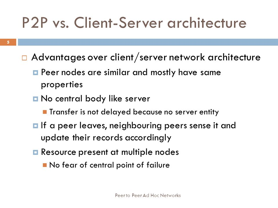P2P vs. Client-Server architecture  Advantages over client/server network architecture  Peer nodes are similar and mostly have same properties  No