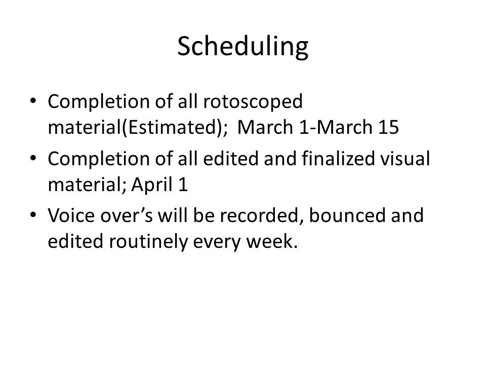 Scheduling Completion of all rotoscoped material(Estimated); March 1-March 15 Completion of all edited and finalized visual material; April 1 Voice over's will be recorded, bounced and edited routinely every week.